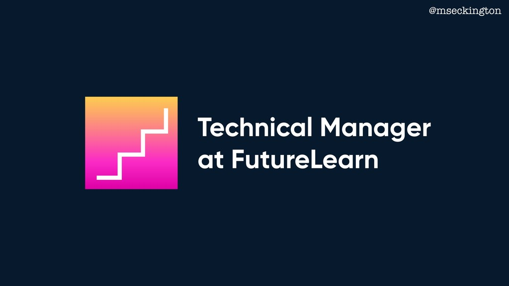 @mseckington Technical Manager at FutureLearn