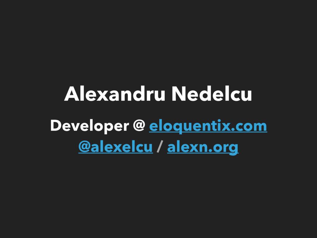 Alexandru Nedelcu Developer @ eloquentix.com @...