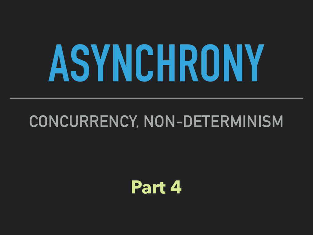 ASYNCHRONY CONCURRENCY, NON-DETERMINISM Part 4