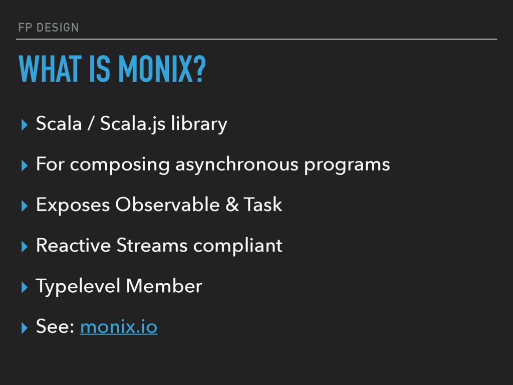 FP DESIGN WHAT IS MONIX? ▸ Scala / Scala.js lib...