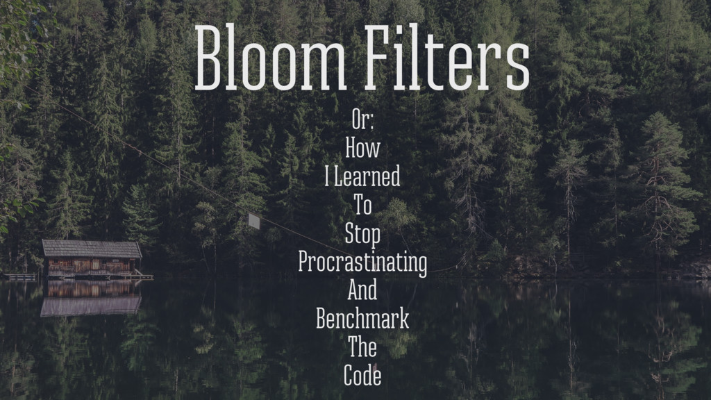 Bloom Filters Or: How I Learned To Stop Procras...
