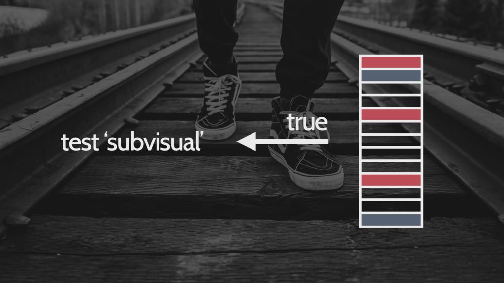 test 'subvisual' true
