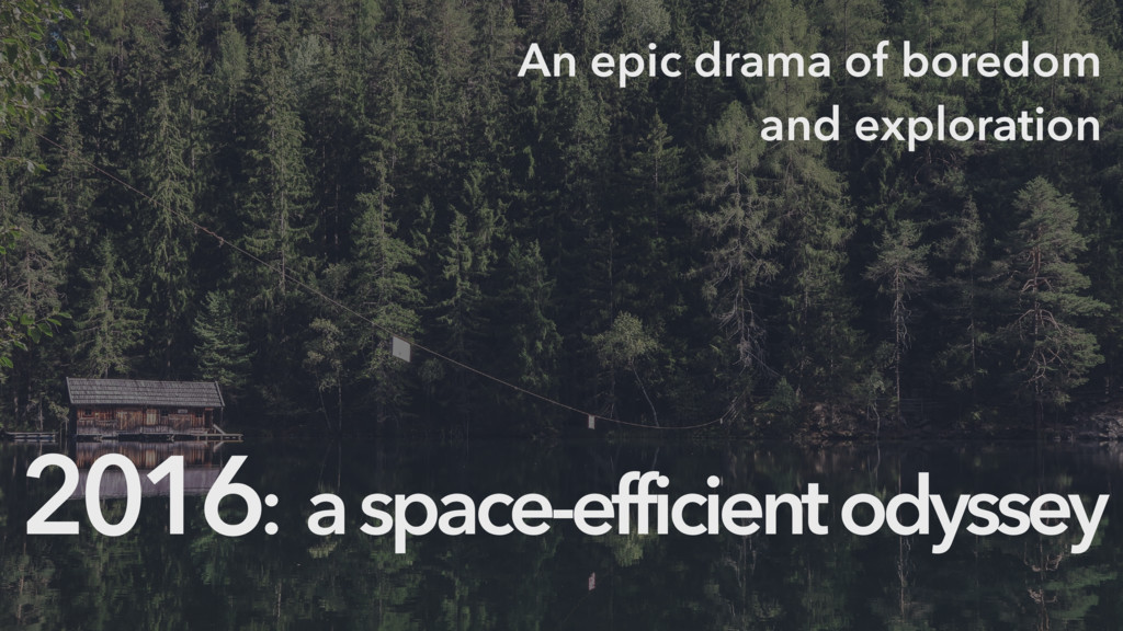 2016: a space-efficient odyssey An epic drama o...