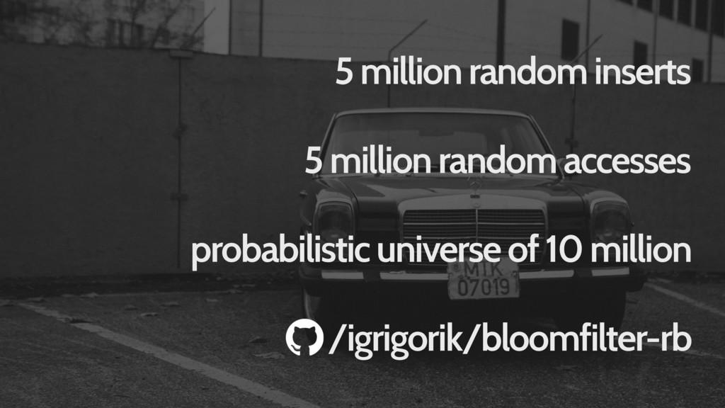 5 million random inserts probabilistic universe...