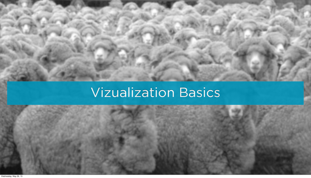 Vizualization Basics Wednesday, May 29, 13