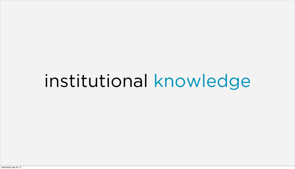 institutional knowledge Wednesday, May 29, 13