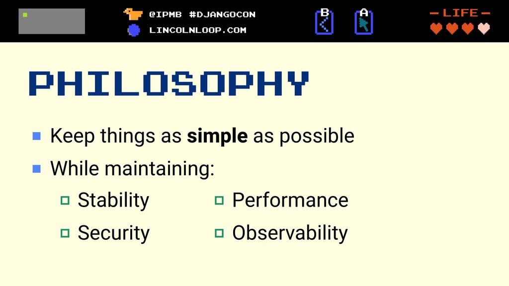 PHILOSOPHY Keep things as simple as possible Wh...