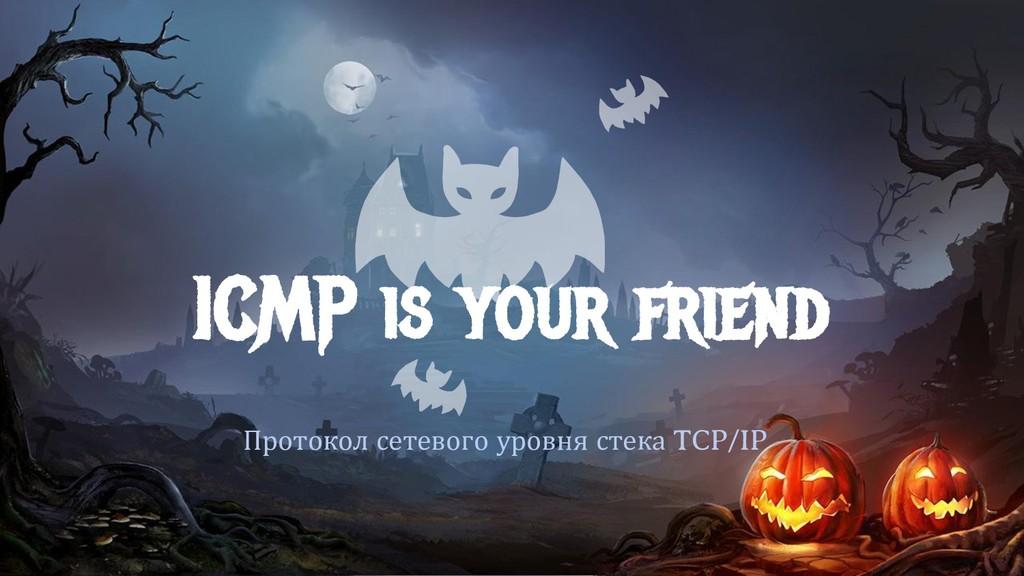 ICMP is your friend Протокол сетевого уровня ст...