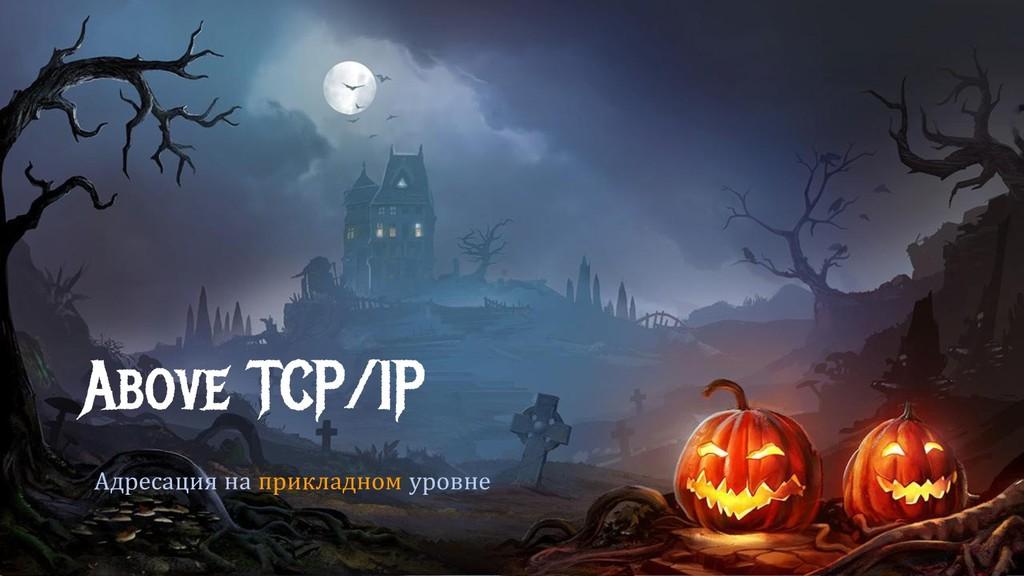Above TCP/IP Адресация на прикладном уровне
