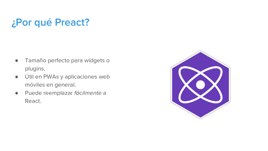 ¿Por qué Preact? ● Tamaño perfecto para widgets...