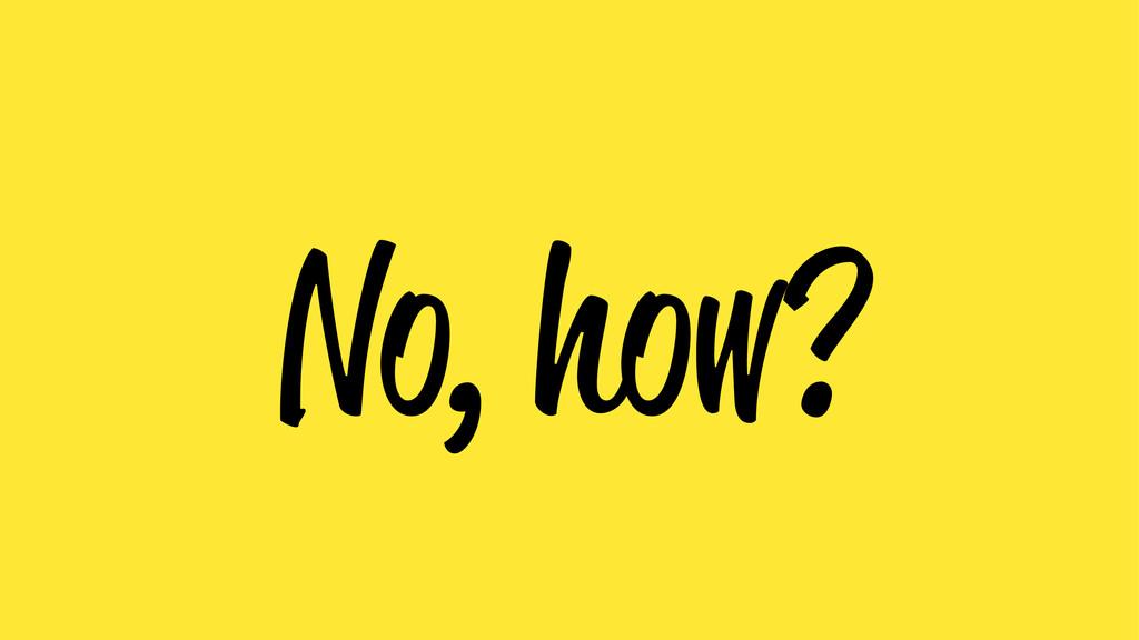 No, how?