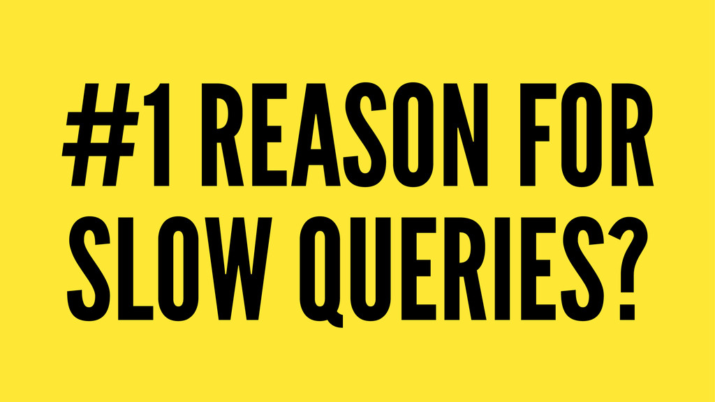 #1 REASON FOR SLOW QUERIES?