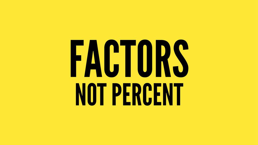 FACTORS NOT PERCENT