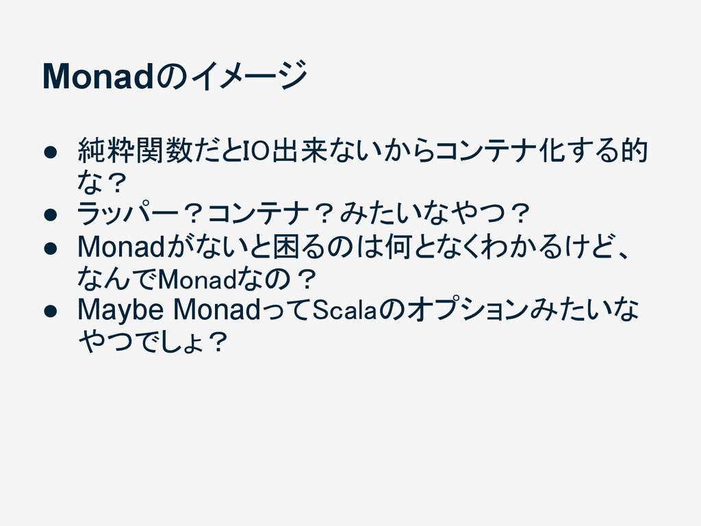 Monadのイメージ ● 純粋関数だとIO出来ないからコンテナ化する的 な? ● ラッパー?コ...
