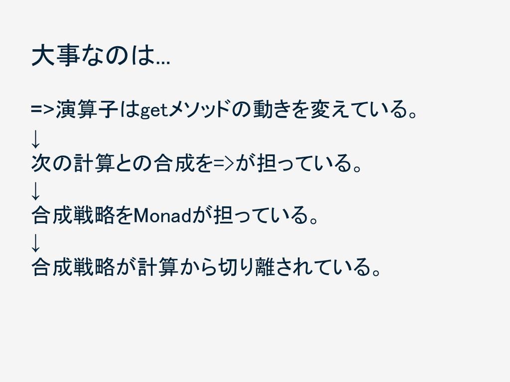 大事なのは... =>演算子はgetメソッドの動きを変えている。 ↓ 次の計算との合成を=>が...