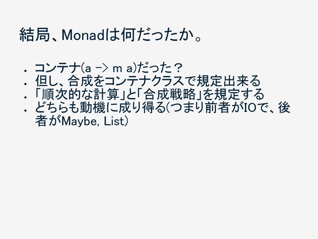 結局、Monadは何だったか。 ● コンテナ(a -> m a)だった? ● 但し、合成をコン...