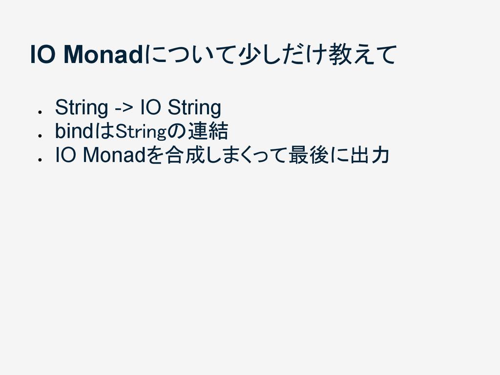 IO Monadについて少しだけ教えて ● String -> IO String ● bin...