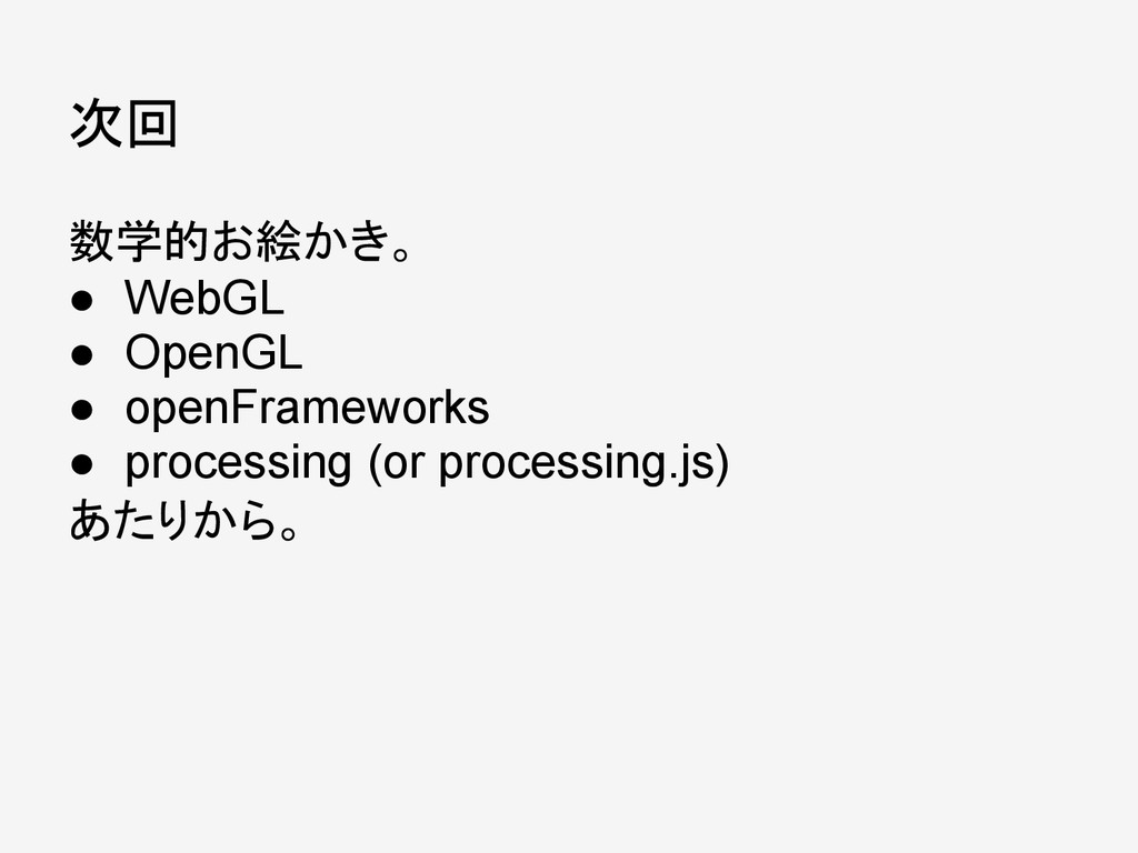 次回 数学的お絵かき。 ● WebGL ● OpenGL ● openFrameworks ●...