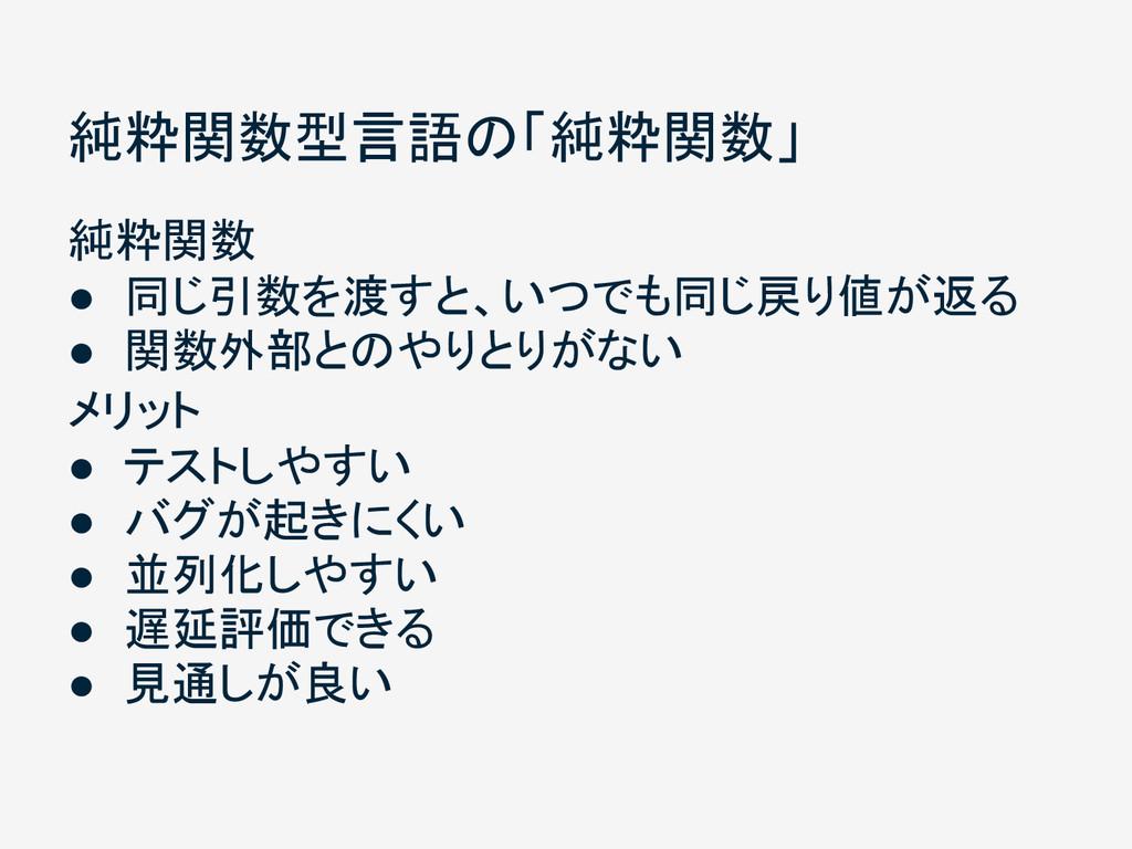 純粋関数型言語の「純粋関数」 純粋関数 ● 同じ引数を渡すと、いつでも同じ戻り値が返る ● 関...