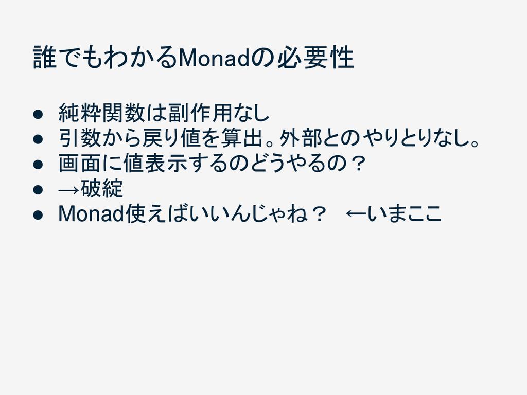 誰でもわかるMonadの必要性 ● 純粋関数は副作用なし ● 引数から戻り値を算出。外部とのや...