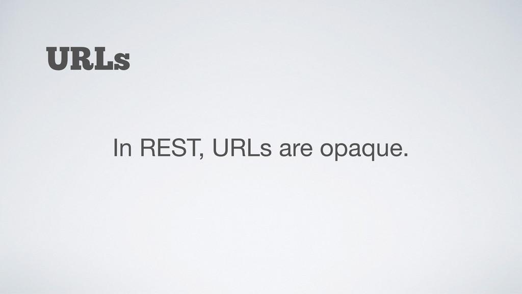 URLs In REST, URLs are opaque.