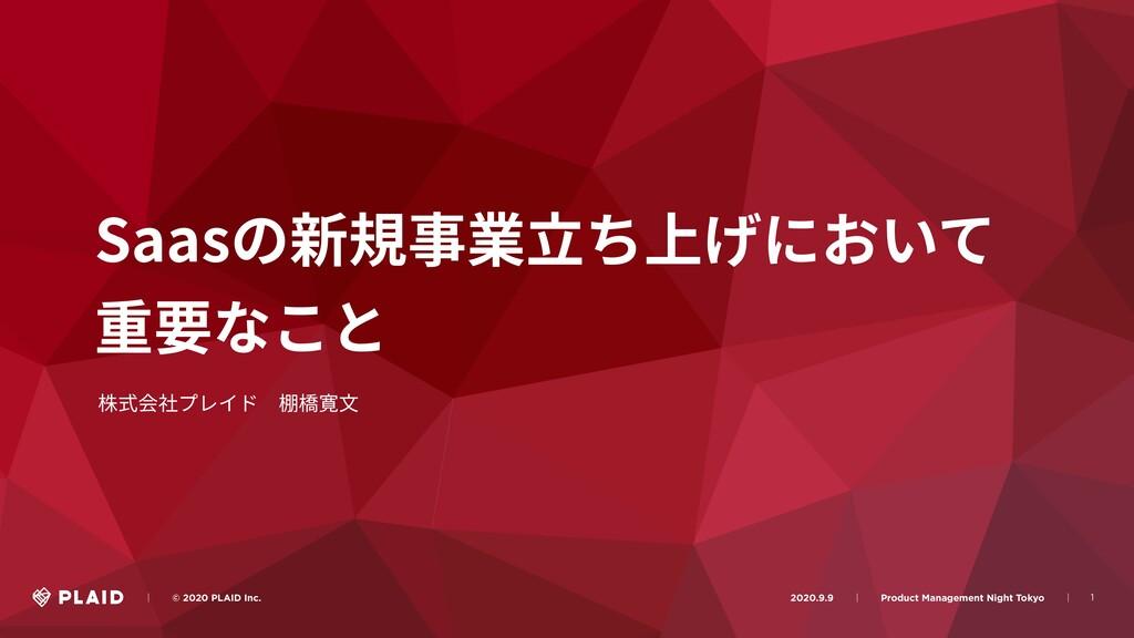 1 Saasの新規事業⽴ち上げにおいて 重要なこと 株式会社プレイド棚橋寛⽂ ɹɹʛɹɹ© ...