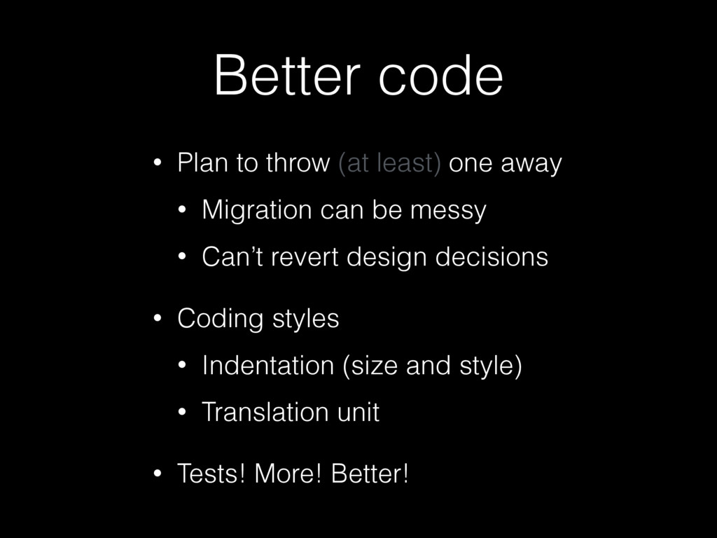Better code • Plan to throw (at least) one away...