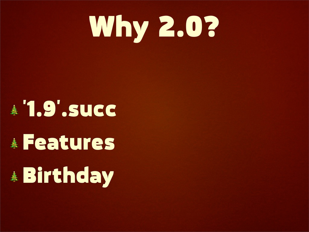 Why 2.0?  '1.9'.succ  Features  Birthday