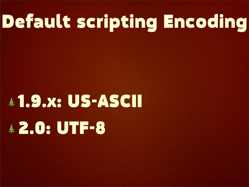 Default scripting Encoding  1.9.x: US-ASCII  2....