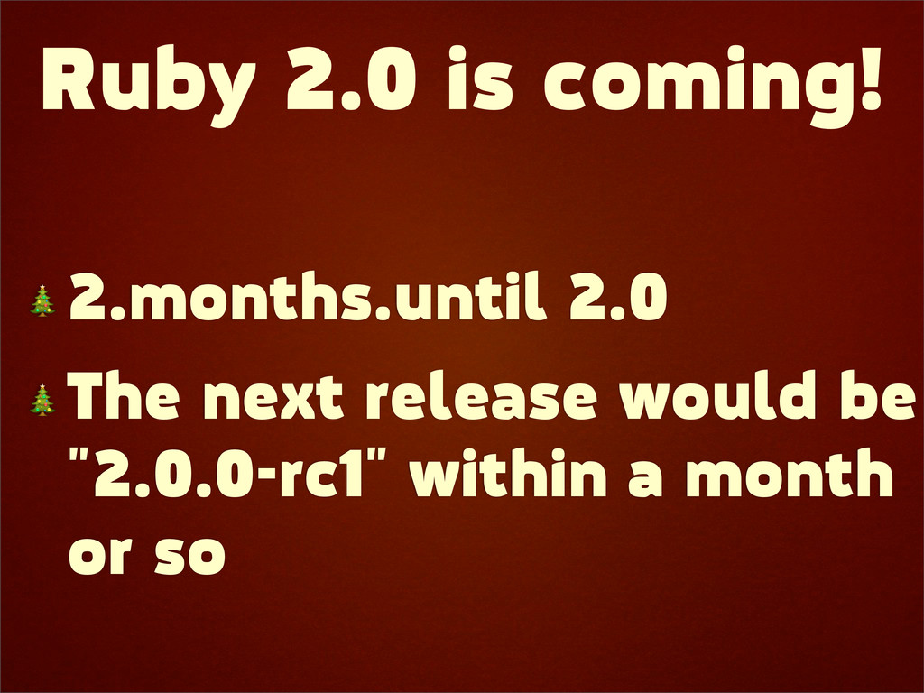 Ruby 2.0 is coming!  2.months.until 2.0  The ne...