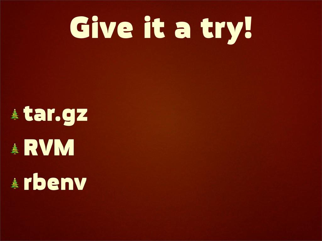 Give it a try!  tar.gz  RVM  rbenv