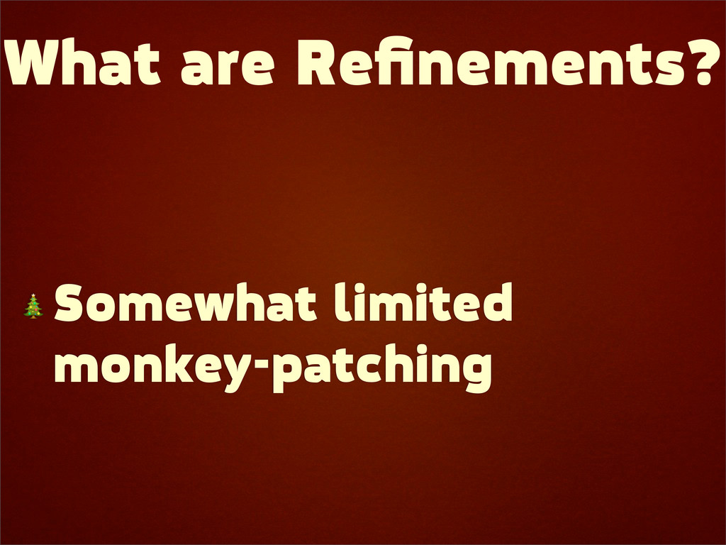 What are Refinements?  Somewhat limited monkey-p...