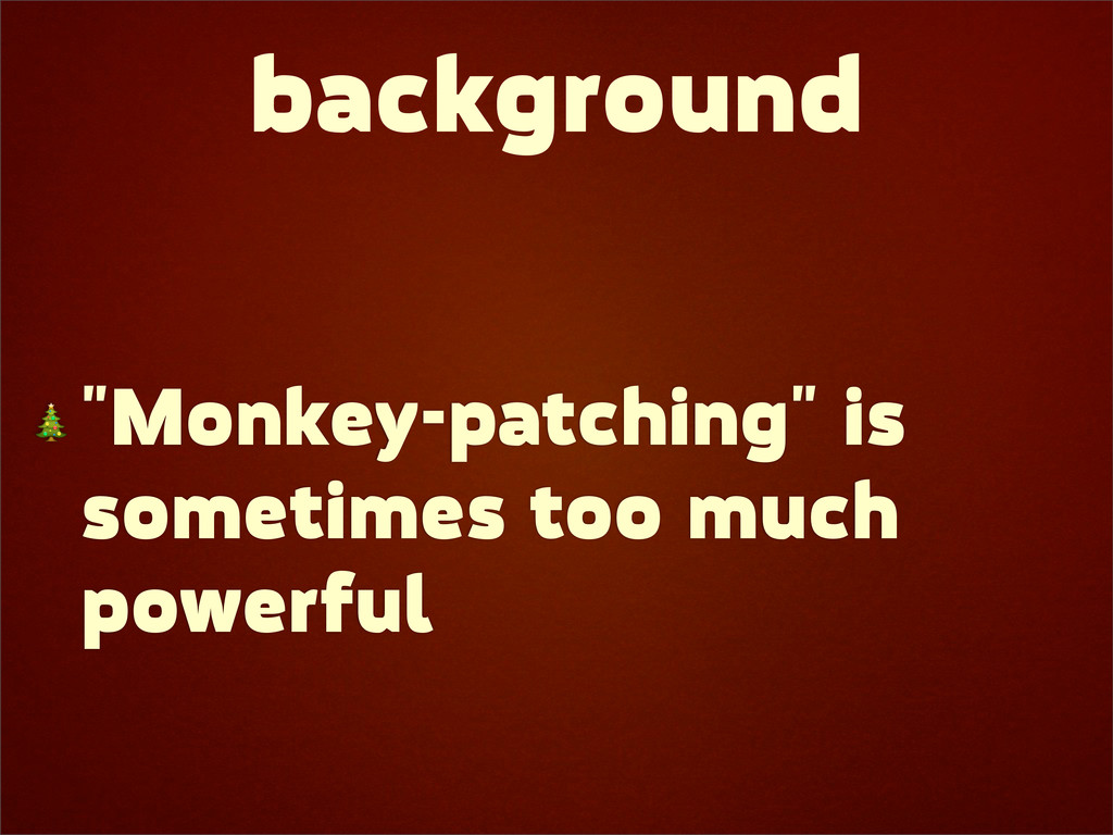"""background  """"Monkey-patching"""" is sometimes too ..."""
