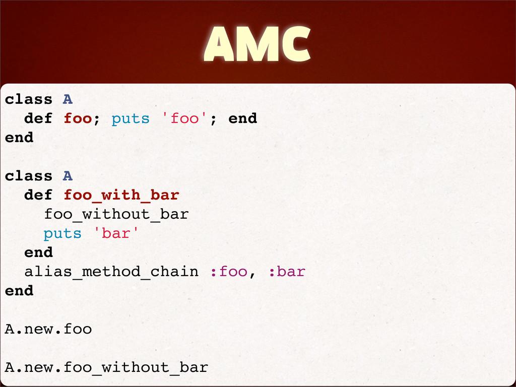 AMC class A def foo; puts 'foo'; end end class ...