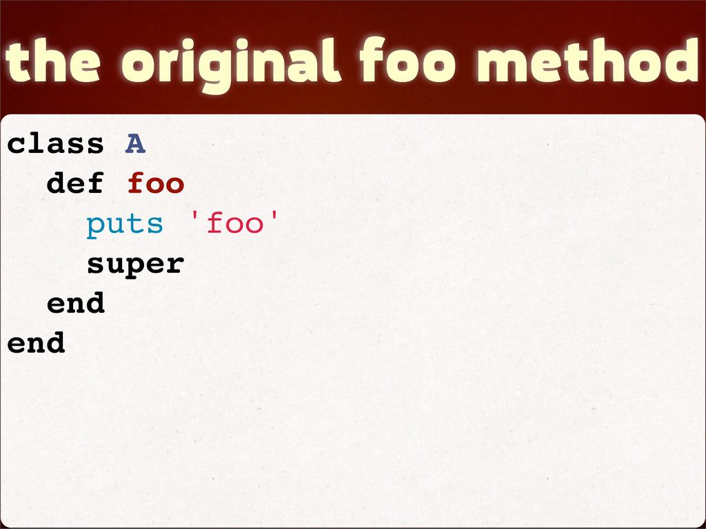 the original foo method class A def foo puts 'f...