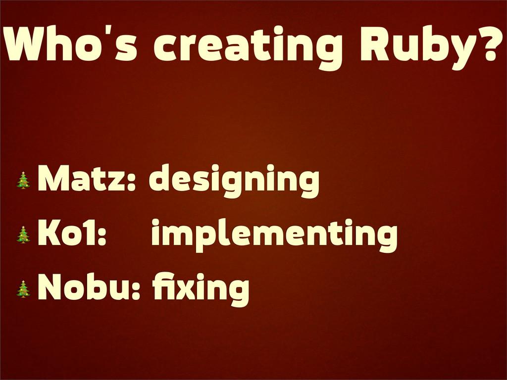 Who's creating Ruby?  Matz: designing  Ko1: imp...