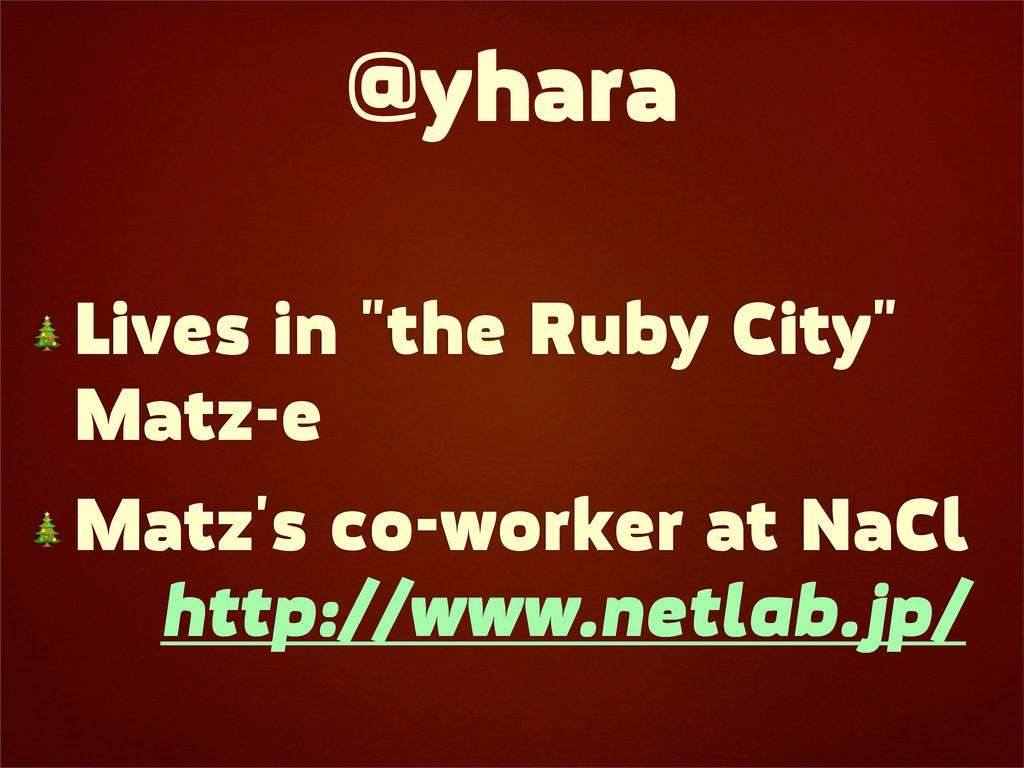 "@yhara  Lives in ""the Ruby City"" Matz-e  Matz's..."