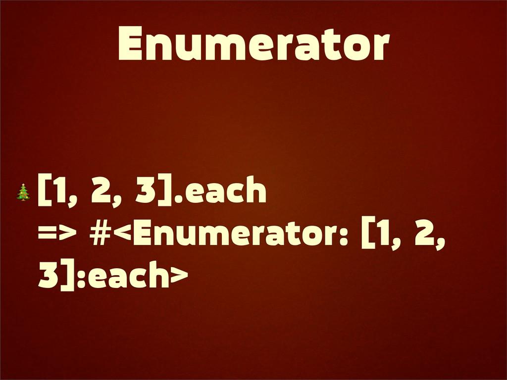 Enumerator  [1, 2, 3].each => #<Enumerator: [1,...