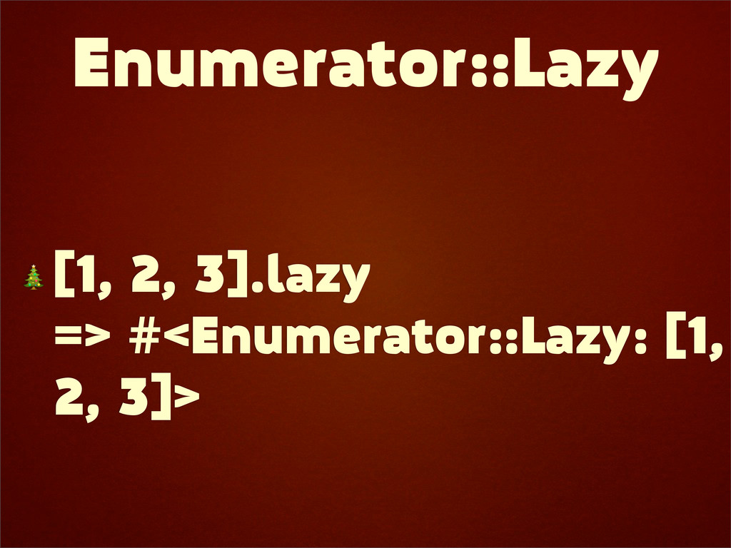 Enumerator::Lazy  [1, 2, 3].lazy => #<Enumerato...