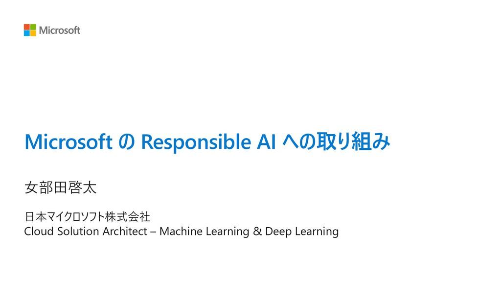 Microsoft の Responsible AI への取り組み ⼥部⽥啓太 ⽇本マイクロソ...
