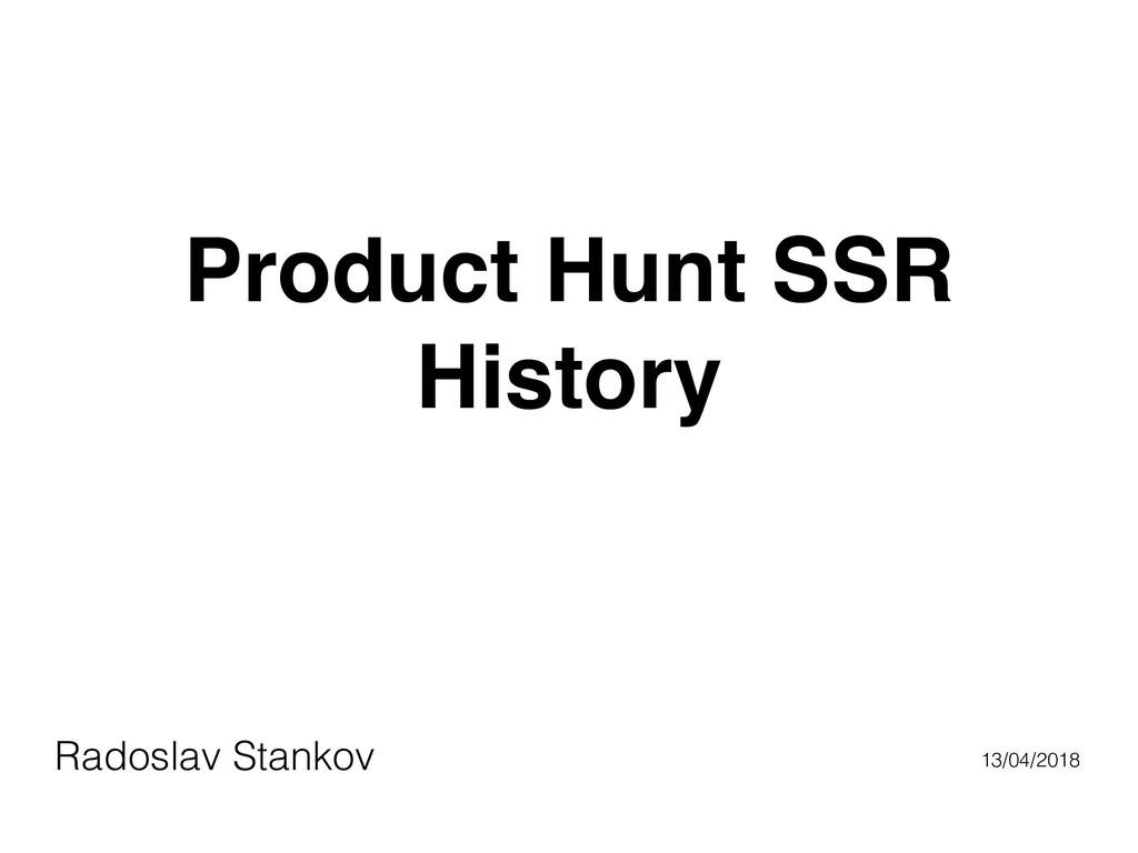 Product Hunt SSR History Radoslav Stankov 13/04...