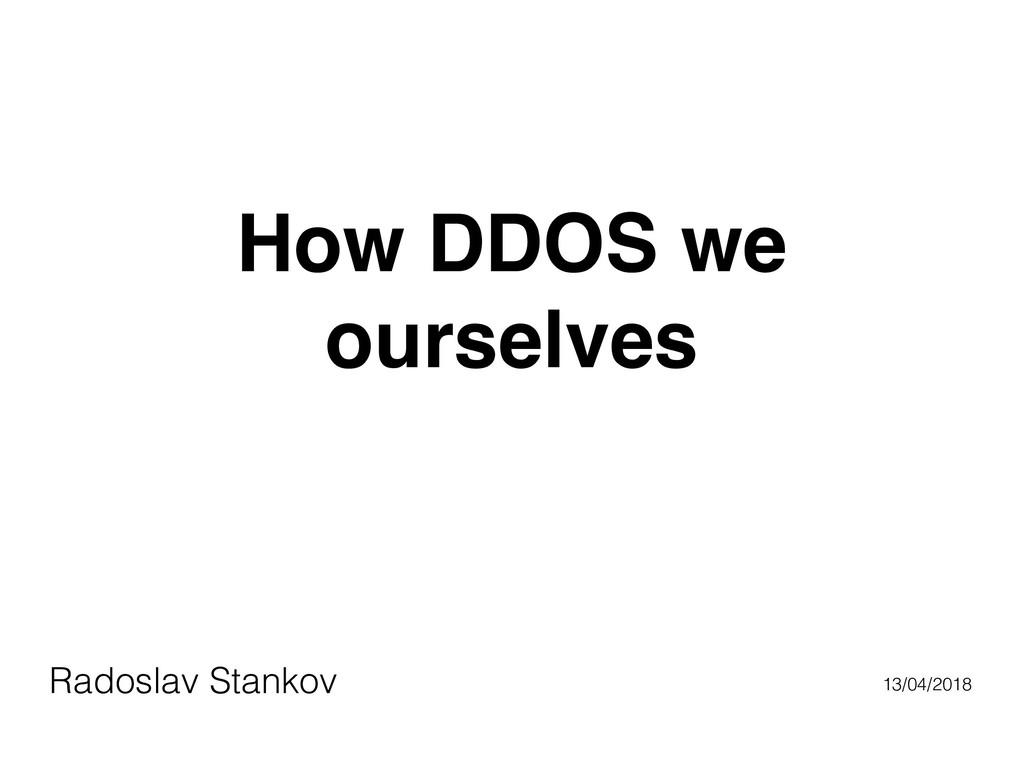How DDOS we ourselves Radoslav Stankov 13/04/20...