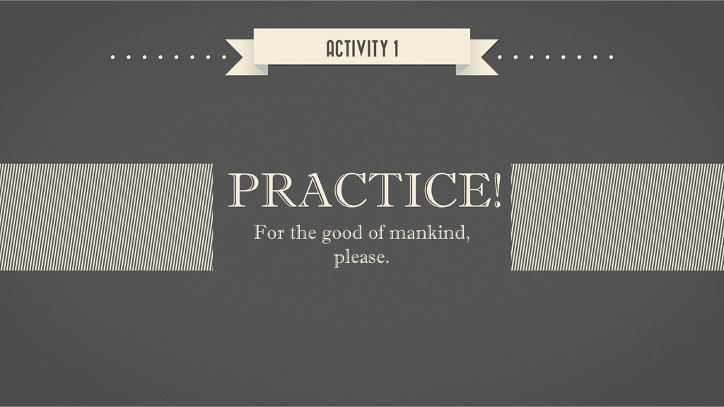 ACTIVITY 1 For the good of mankind, please. PRA...