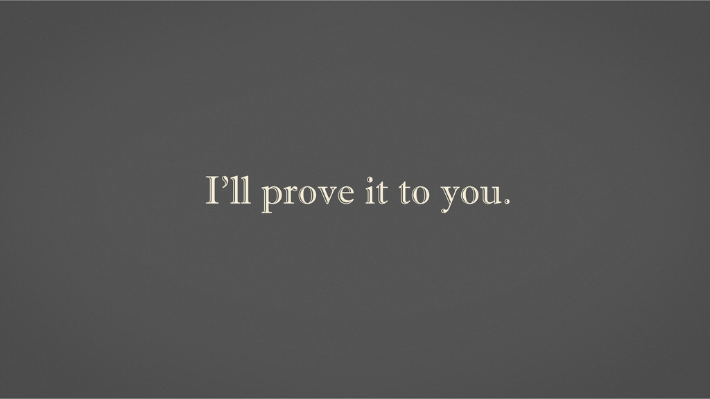 I'll prove it to you.
