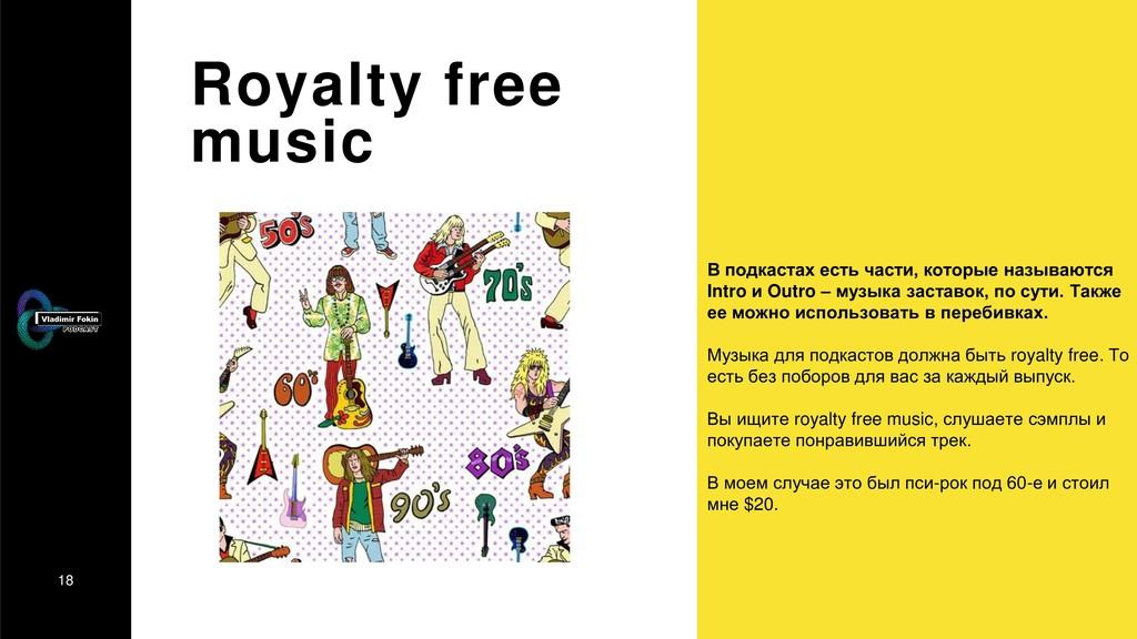 18 Royalty free music В подкастах есть части, к...