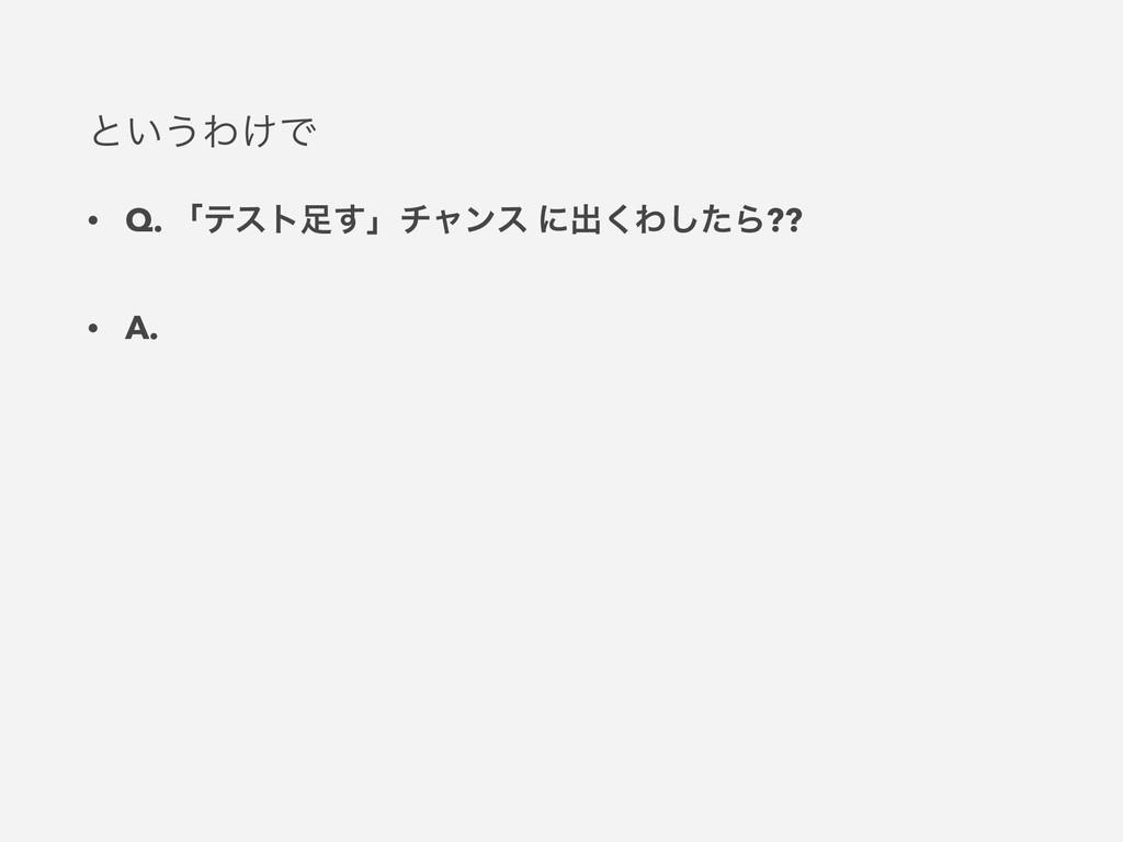 ͱ͍͏Θ͚Ͱ • Q. ʮςετ͢ʯνϟϯε ʹग़͘Θͨ͠Β?? • A.