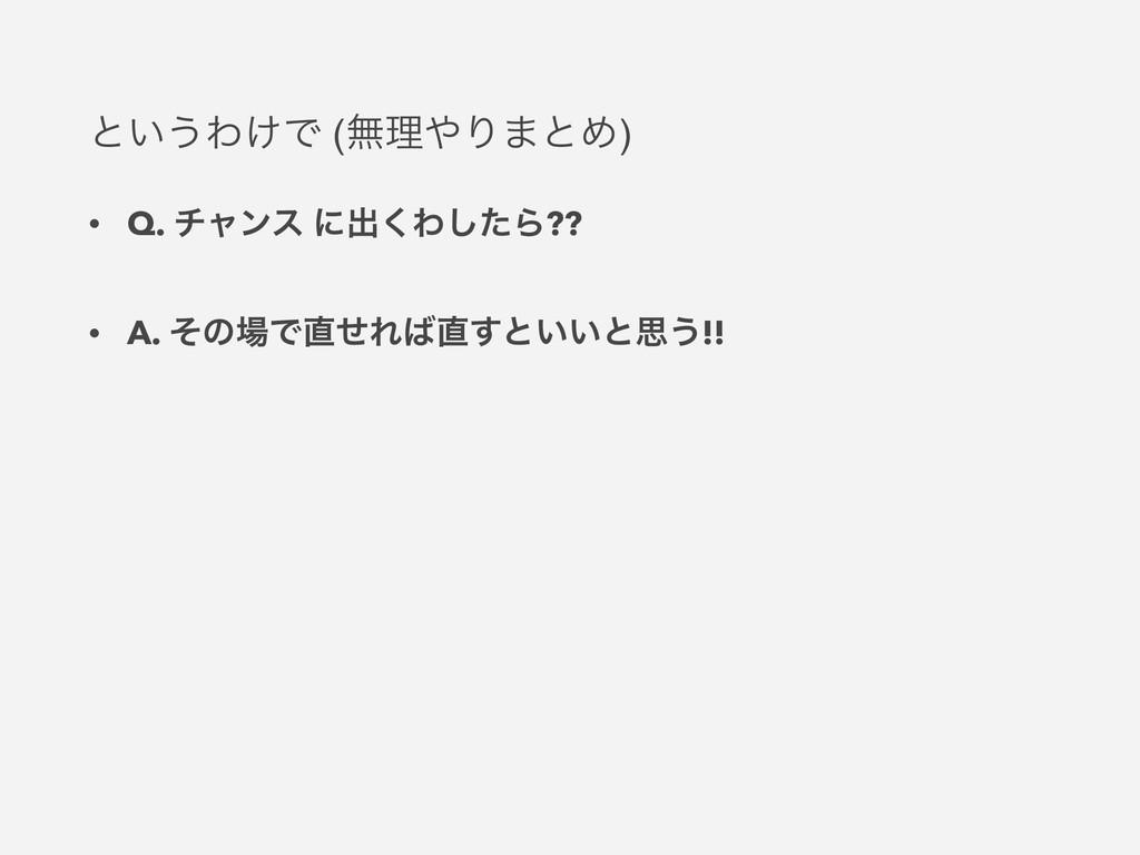 ͱ͍͏Θ͚Ͱ (ແཧΓ·ͱΊ) • Q. νϟϯε ʹग़͘Θͨ͠Β?? • A. ͦͷͰ...