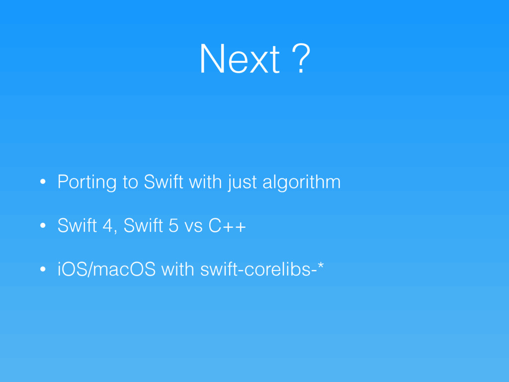 Next ? • Porting to Swift with just algorithm •...