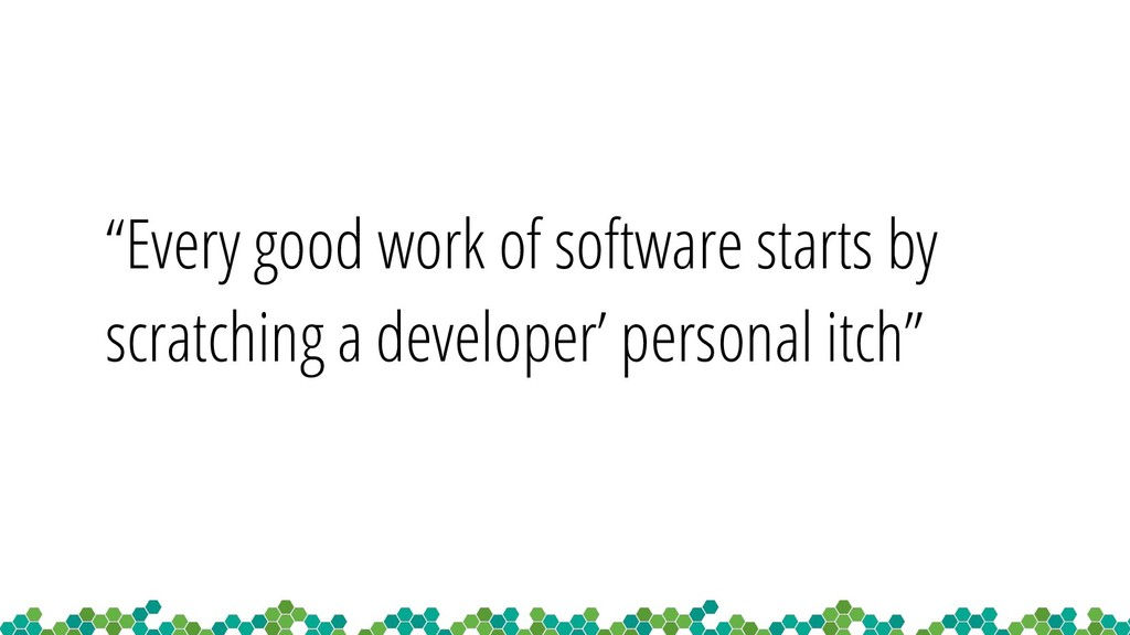 """""""Every good work of software starts by scratchi..."""