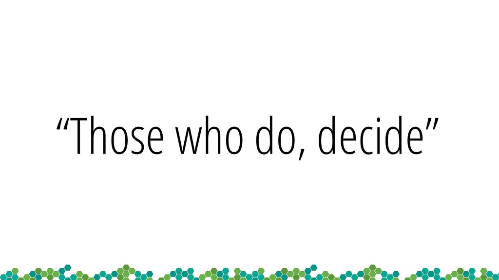 """""""Those who do, decide"""""""